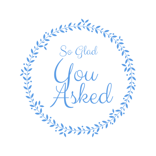 So Glad You Asked…